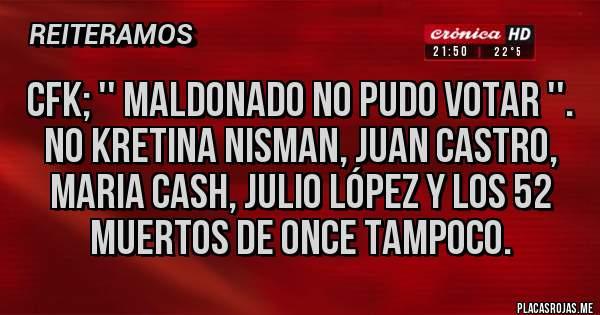Placas Rojas - CFK; '' MALDONADO NO PUDO VOTAR ''. NO KRETINA NISMAN, JUAN CASTRO, MARIA CASH, JULIO LÓPEZ Y LOS 52 MUERTOS DE ONCE TAMPOCO.