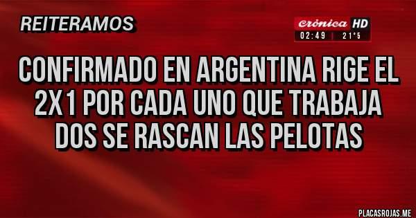 CONFIRMADO EN ARGENTINA RIGE EL 2x1 POR CADA UNO QUE TRABAJA DOS SE RASCAN LAS PELOTAS