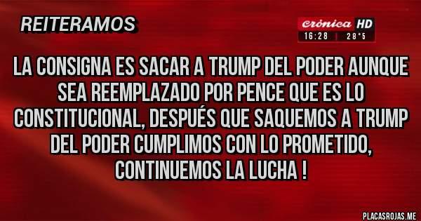 Placas Rojas - LA CONSIGNA ES SACAR A TRUMP DEL PODER AUNQUE SEA REEMPLAZADO POR PENCE QUE ES LO CONSTITUCIONAL, DESPUÉS QUE SAQUEMOS A TRUMP DEL PODER CUMPLIMOS CON LO PROMETIDO, CONTINUEMOS LA LUCHA !