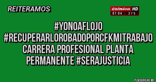 Placas Rojas - #YoNoAflojo #RecuperarLoRobadoPorCFKMiTrabajo Carrera Profesional Planta Permanente #SeraJusticia