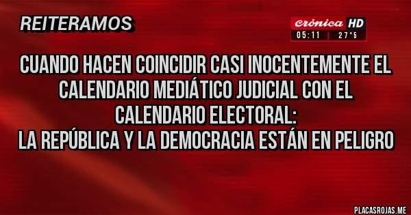 Placas Rojas -  Cuando hacen coincidir casi inocentemente el calendario mediático judicial con el calendario electoral:  la república y la democracia están en peligro