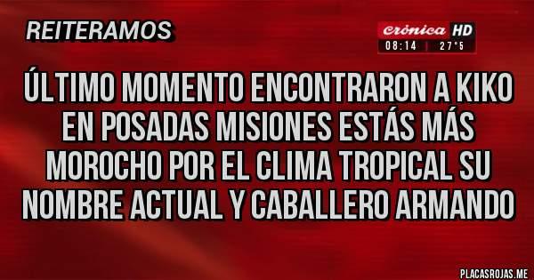 Placas Rojas - Último momento encontraron a Kiko en posadas misiones estás más Morocho por el clima tropical su nombre actual y Caballero Armando