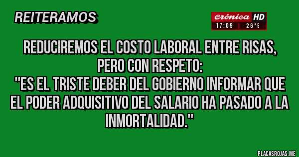 Placas Rojas - Reduciremos el costo laboral entre risas, pero con respeto:  ''Es el triste deber del gobierno informar que EL PODER ADQUISITIVO DEL SALARIO ha pasado a la inmortalidad.''