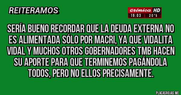 Placas Rojas - SERÍA BUENO RECORDAR QUE LA DEUDA EXTERNA NO ES ALIMENTADA SÓLO POR MACRI, YA QUE VIDALITA VIDAL Y MUCHOS OTROS GOBERNADORES TMB HACEN SU APORTE PARA QUE TERMINEMOS PAGÁNDOLA TODOS, PERO NO ELLOS PRECISAMENTE.