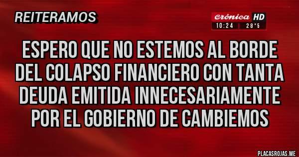 Placas Rojas - Espero que no estemos al borde del colapso financiero con tanta deuda emitida innecesariamente por el gobierno de Cambiemos