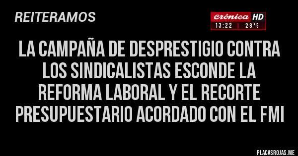 Placas Rojas - LA CAMPAÑA DE DESPRESTIGIO CONTRA LOS SINDICALISTAS ESCONDE LA REFORMA LABORAL Y EL RECORTE PRESUPUESTARIO ACORDADO CON EL FMI
