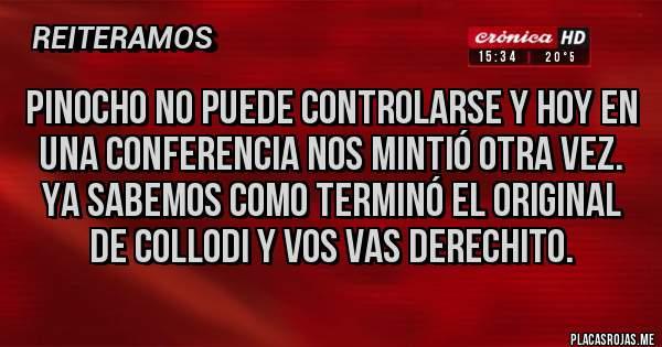 Placas Rojas - Pinocho no puede controlarse y hoy en una conferencia nos mintió otra vez. Ya sabemos como terminó el original de Collodi y vos vas derechito.