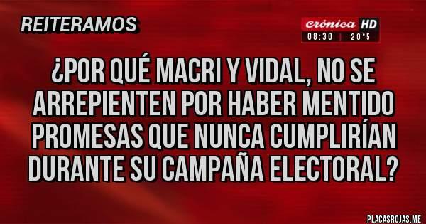 Placas Rojas - ¿por qué macri y vidal, no se arrepienten por haber mentido promesas que nunca cumplirían durante su campaña electoral?