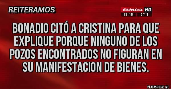 Placas Rojas - Bonadio citó a Cristina para que explique porque ninguno de los pozos encontrados no figuran en su manifestacion de bienes.
