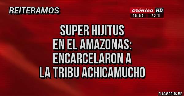 Placas Rojas - SUPER HIJITUS  EN EL AMAZONAS: ENCARCELARON A LA TRIBU ACHICAMUCHO