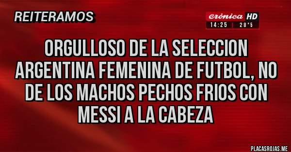 Placas Rojas - ORGULLOSO DE LA SELECCION ARGENTINA FEMENINA DE FUTBOL, NO DE LOS MACHOS PECHOS FRIOS CON MESSI A LA CABEZA