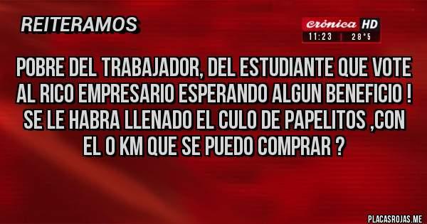 Placas Rojas - pobre del trabajador, del estudiante que vote al rico empresario esperando algun beneficio ! se le habra llenado el culo de papelitos ,con el 0 km que se puedo comprar ?