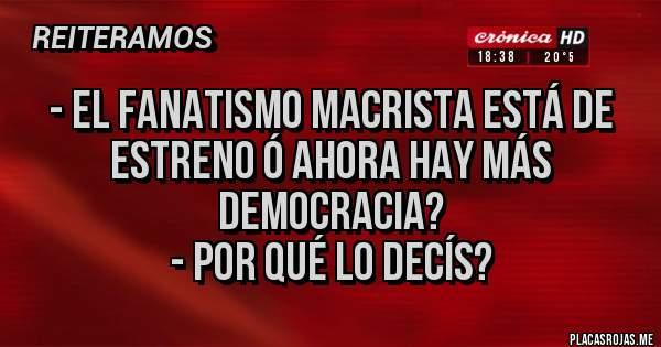 Placas Rojas - - El fanatismo macrista está de estreno ó ahora hay más democracia? - Por qué lo decís?