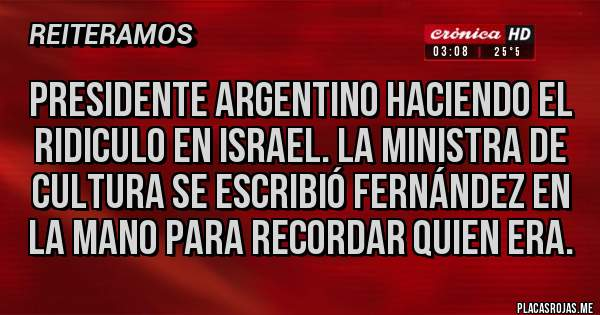 Placas Rojas - PRESIDENTE ARGENTINO HACIENDO EL RIDICULO EN ISRAEL. LA MINISTRA DE CULTURA SE ESCRIBIÓ FERNÁNDEZ EN LA MANO PARA RECORDAR QUIEN ERA.