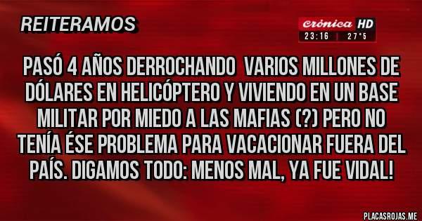 Placas Rojas - Pasó 4 años derrochando  varios millones de dólares en helicóptero y viviendo en un base militar por miedo a las mafias (?) Pero no tenía ése problema para Vacacionar fuera del país. Digamos todo: menos mal, ya fue Vidal!