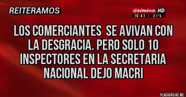 Placas Rojas - LOS COMERCIANTES  SE AVIVAN CON LA DESGRACIA. PERO SOLO 10 INSPECTORES EN LA SECRETARIA NACIONAL DEJO MACRI