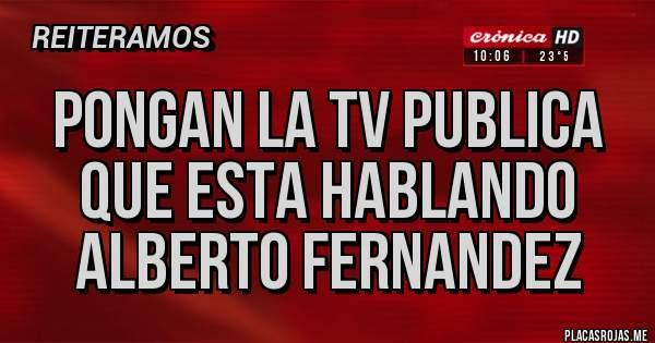 Placas Rojas - PONGAN LA TV PUBLICA QUE ESTA HABLANDO ALBERTO FERNANDEZ