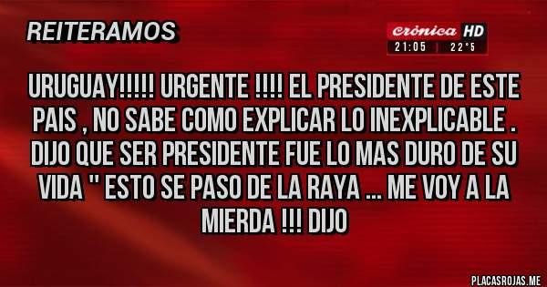 Placas Rojas - uruguay!!!!! urgente !!!! el presidente de este pais , no sabe como explicar lo inexplicable . dijo que ser presidente fue lo mas duro de su vida '' esto se paso de la raya ... me voy a la mierda !!! dijo