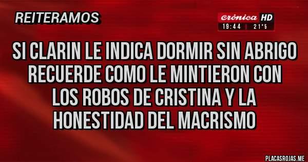 Placas Rojas - SI CLARIN LE INDICA DORMIR SIN ABRIGO RECUERDE COMO LE MINTIERON CON LOS ROBOS DE CRISTINA Y LA HONESTIDAD DEL MACRISMO