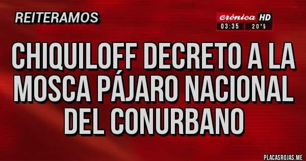Placas Rojas - Chiquiloff decreto a la mosca pájaro nacional del conurbano