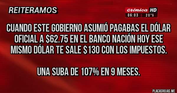 Placas Rojas - Cuando este gobierno asumió pagabas el dólar oficial a $62.75 en el Banco Nación Hoy ese mismo dólar te sale $130 con los impuestos.   Una suba de 107% en 9 meses.