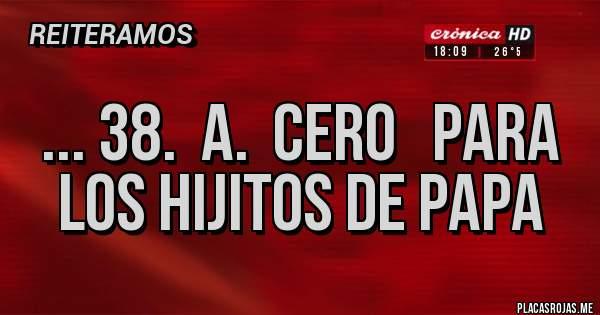 Placas Rojas - ... 38.  a.  CERO   para los hijitos de papa