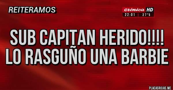 Placas Rojas - SUB CAPITAN HERIDO!!!! LO RASGUÑO UNA BARBIE