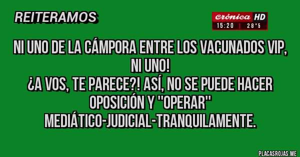 Placas Rojas - Ni uno de La Cámpora entre los vacunados VIP, ni uno!  ¿A vos, te parece?! Así, no se puede hacer oposición y ''operar'' mediático-judicial-tranquilamente.