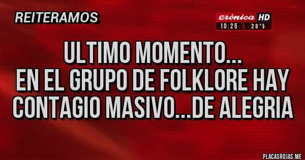 Placas Rojas - Ultimo momento... EN EL GRUPO DE FOLKLORE HAY CONTAGIO MASIVO...DE ALEGRIA