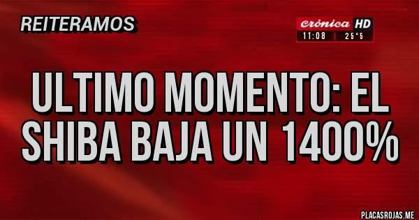 Placas Rojas - ULTIMO MOMENTO: EL SHIBA BAJA UN 1400%