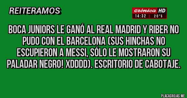 Placas Rojas - BOCA JUNIORS LE GANÓ AL REAL MADRID y RiBer no pudo con el BARCELONA (sus hinchas no escupieron a Messi, sólo le mostraron su paladar negro! XDDDD). Escritorio de cabotaje.