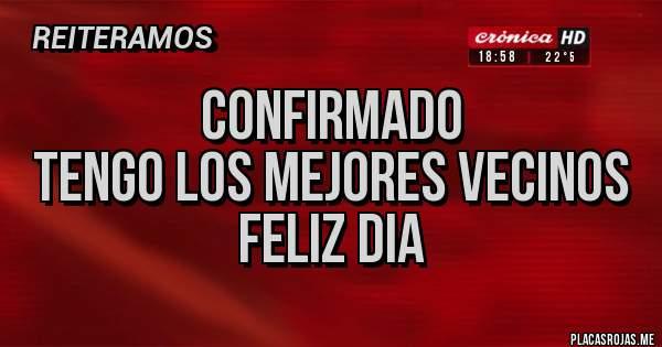 Placas Rojas - CONFIRMADO  TENGO LOS MEJORES VECINOS  FELIZ DIA