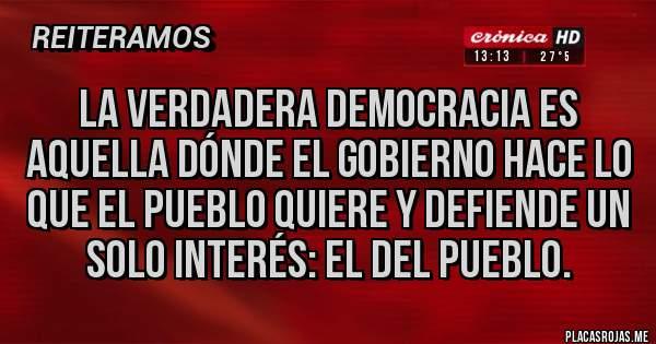 Placas Rojas - La verdadera democracia es aquella dónde el gobierno hace lo que el pueblo quiere y defiende un solo interés: el del pueblo.